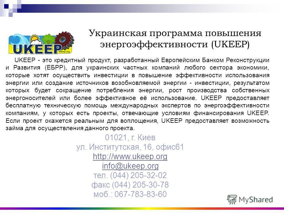 Украинская программа повышения энергоэффективности (UKEEP) UKEEP UKEEP - это кредитный продукт, разработанный Европейским Банком Реконструкции и Развития (ЕБРР), для украинских частных компаний любого сектора экономики, которые хотят осуществить инве