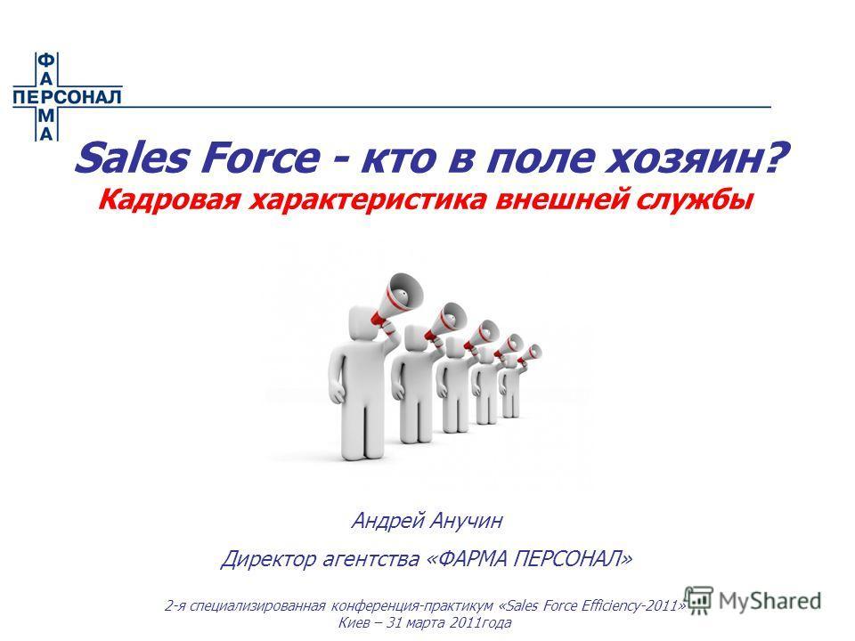 2-я специализированная конференция-практикум «Sales Force Efficiency-2011» Киев – 31 марта 2011года Андрей Анучин Директор агентства «ФАРМА ПЕРСОНАЛ» Sales Force - кто в поле хозяин? Кадровая характеристика внешней службы