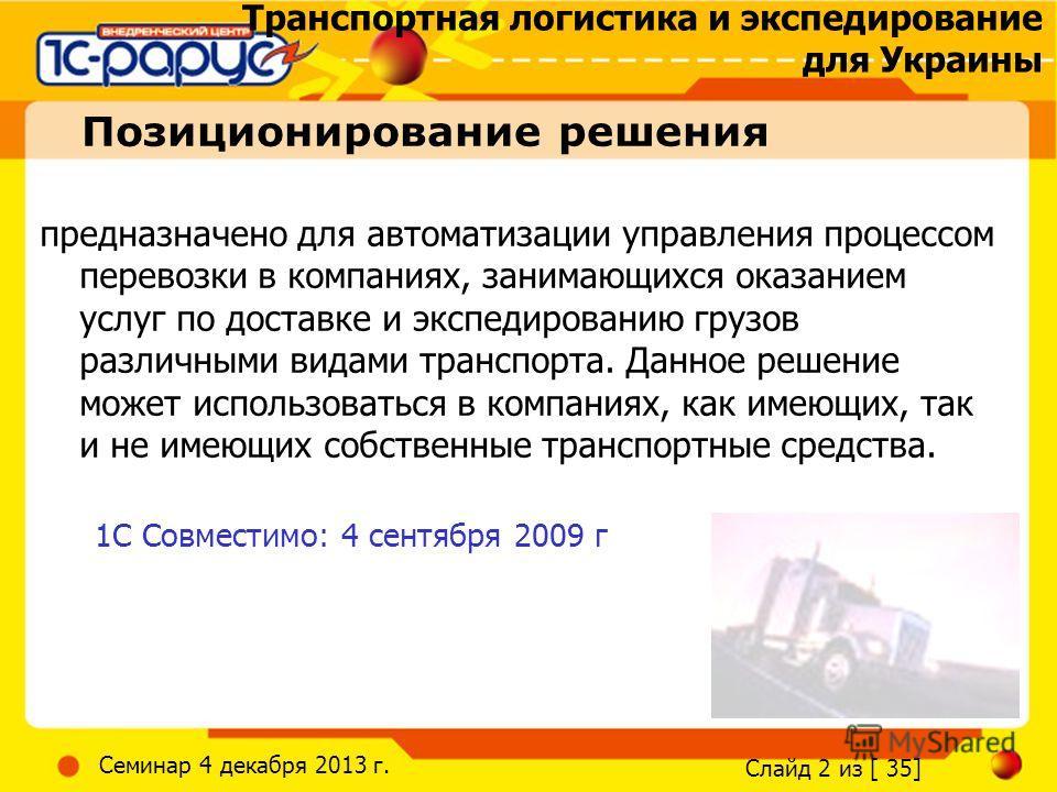 Транспортная логистика и экспедирование для Украины Слайд 2 из [ 35] Семинар 4 декабря 2013 г. Позиционирование решения предназначено для автоматизации управления процессом перевозки в компаниях, занимающихся оказанием услуг по доставке и экспедирова