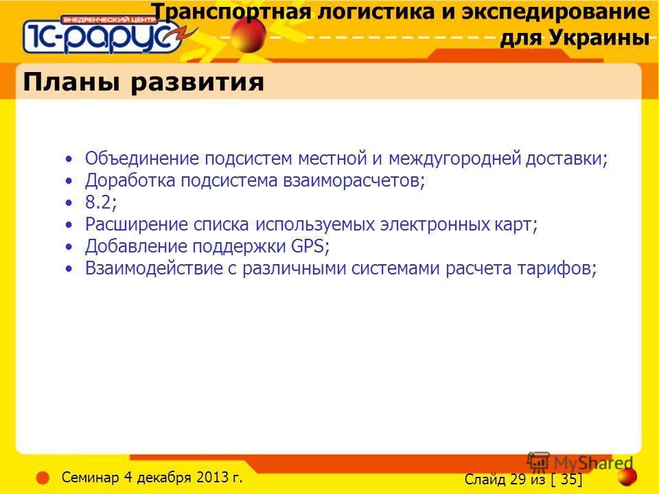 Транспортная логистика и экспедирование для Украины Слайд 29 из [ 35] Семинар 4 декабря 2013 г. Планы развития Объединение подсистем местной и междугородней доставки; Доработка подсистема взаиморасчетов; 8.2; Расширение списка используемых электронны
