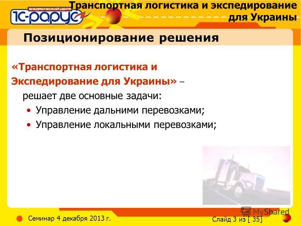 Транспортная логистика и экспедирование для Украины Слайд 3 из [ 35] Семинар 4 декабря 2013 г. Позиционирование решения «Транспортная логистика и Экспедирование для Украины» – решает две основные задачи: Управление дальними перевозками; Управление ло