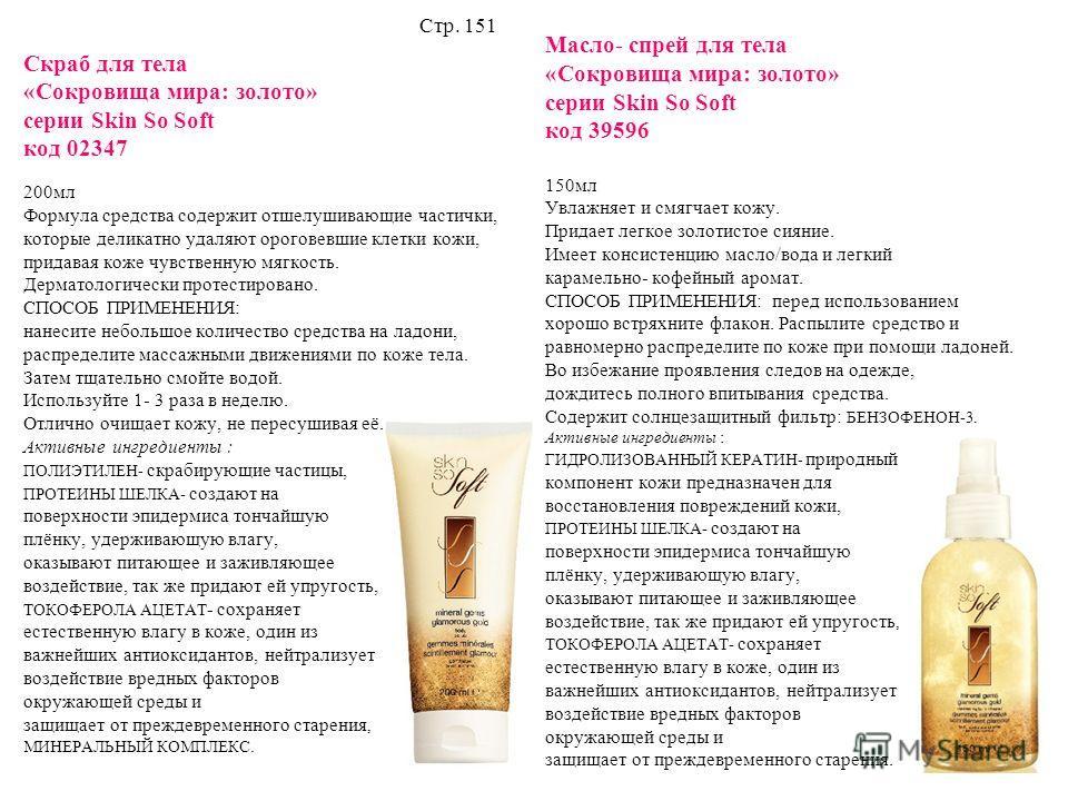 Скраб для тела «Сокровища мира: золото» серии Skin So Soft код 02347 200мл Формула средства содержит отшелушивающие частички, которые деликатно удаляют ороговевшие клетки кожи, придавая коже чувственную мягкость. Дерматологически протестировано. СПОС