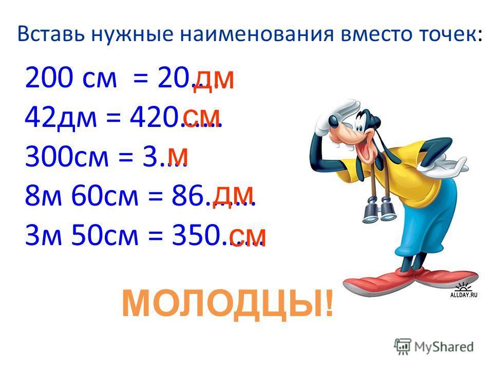 Вставь нужные наименования вместо точек: 200 см = 20….. 42дм = 420…… 300см = 3…. 8м 60см = 86……. 3м 50см = 350…… дм см м дм см МОЛОДЦЫ!