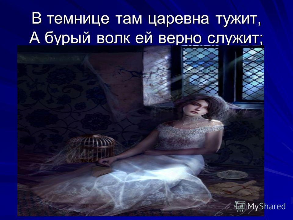 В темнице там царевна тужит, А бурый волк ей верно служит;