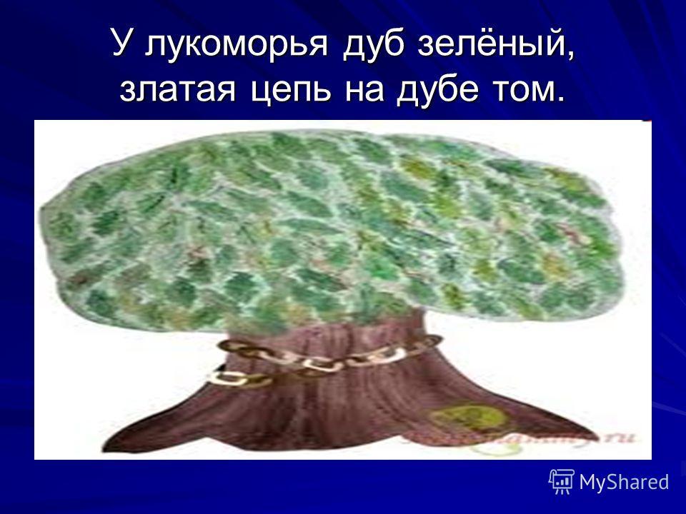 У лукоморья дуб зелёный, златая цепь на дубе том.