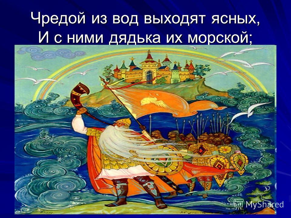 Чредой из вод выходят ясных, И с ними дядька их морской;