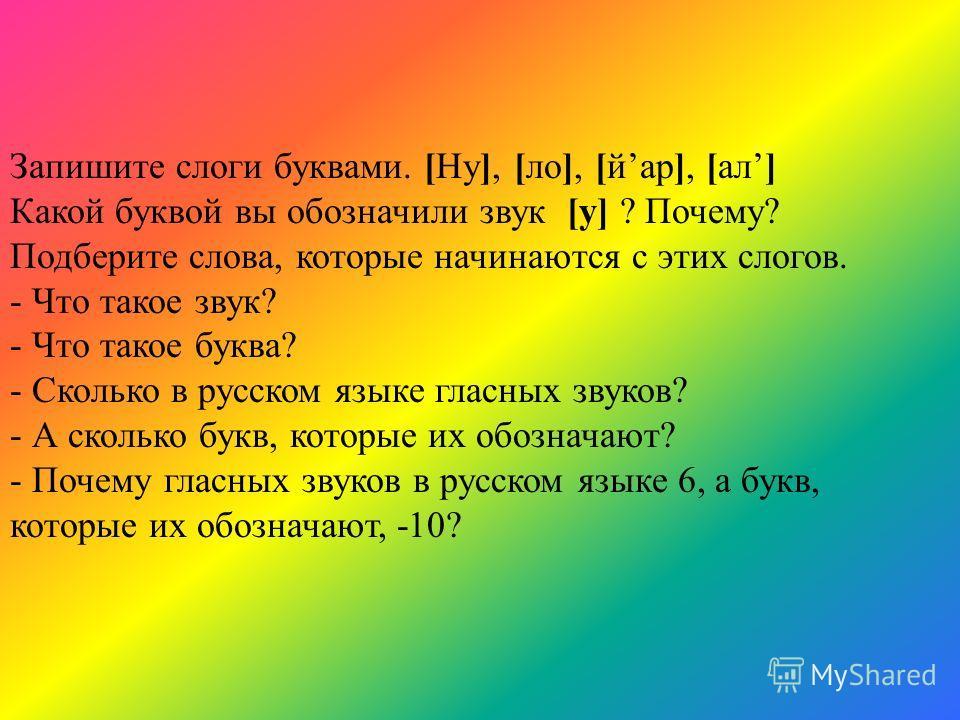 Запишите слоги буквами. [Ну], [ло], [йар], [ал] Какой буквой вы обозначили звук [у] ? Почему? Подберите слова, которые начинаются с этих слогов. - Что такое звук? - Что такое буква? - Сколько в русском языке гласных звуков? - А сколько букв, которые