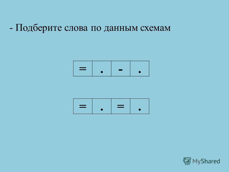 - Подберите слова по данным схемам =.-. =.=.