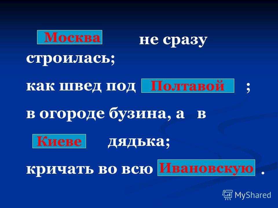 не сразу строилась; как швед под ; в огороде бузина, а в дядька; кричать во всю Москва Полтавой Киеве Ивановскую.