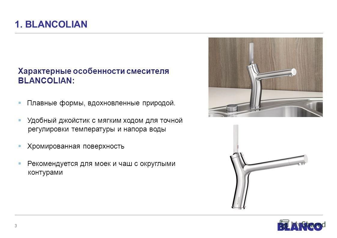 3 1. BLANCOLIAN Характерные особенности смесителя BLANCOLIAN: Плавные формы, вдохновленные природой. Удобный джойстик с мягким ходом для точной регулировки температуры и напора воды Хромированная поверхность Рекомендуется для моек и чаш с округлыми к