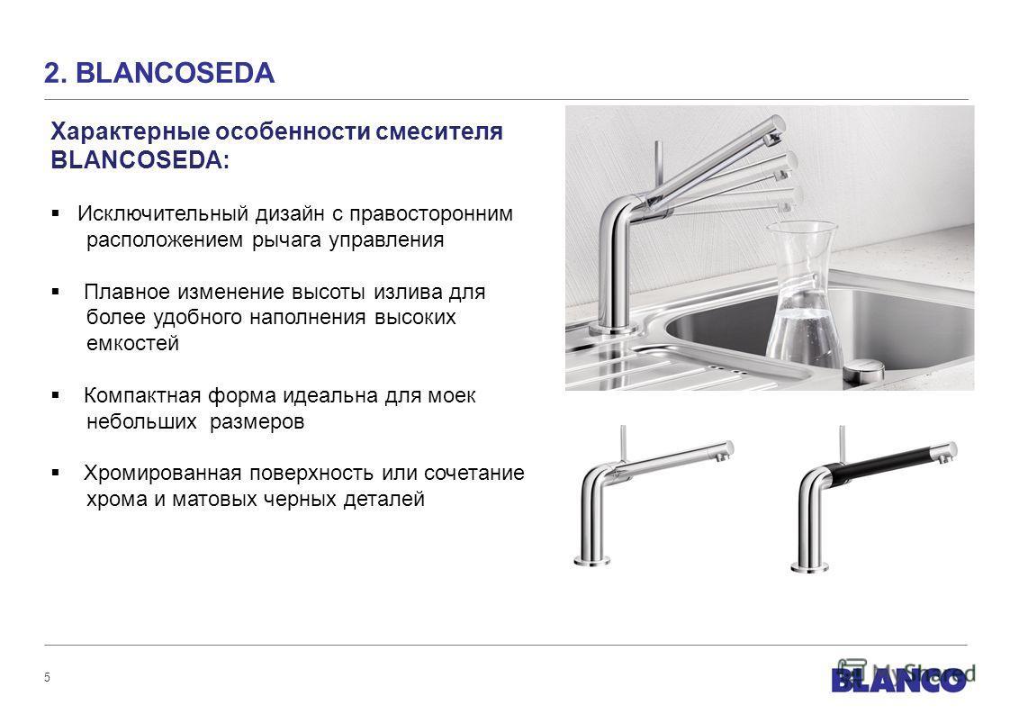 5 2. BLANCOSEDA Характерные особенности смесителя BLANCOSEDA: Исключительный дизайн с правосторонним расположением рычага управления Плавное изменение высоты излива для более удобного наполнения высоких емкостей Компактная форма идеальна для моек неб
