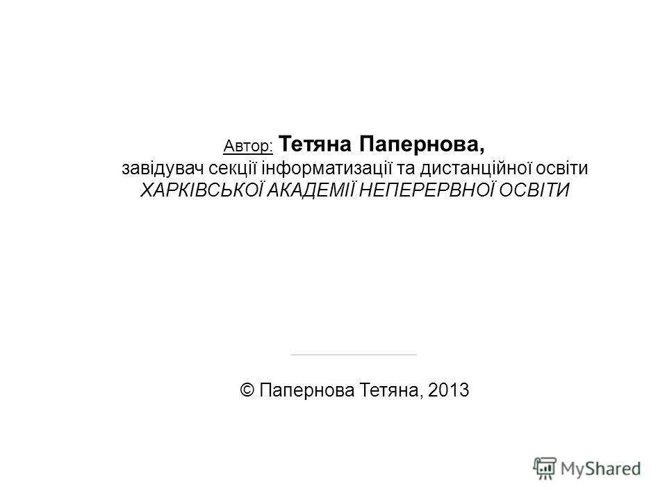 Автор: Тетяна Папернова, завідувач секції інформатизації та дистанційної освіти ХАРКІВСЬКОЇ АКАДЕМІЇ НЕПЕРЕРВНОЇ ОСВІТИ ____________ © Папернова Тетяна, 2013