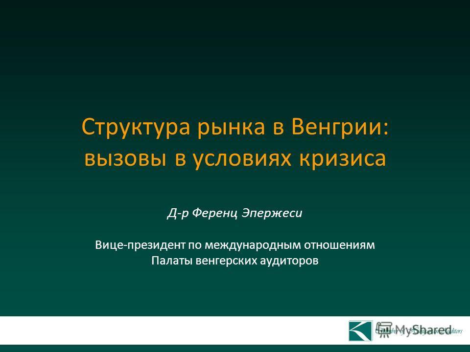Структура рынка в Венгрии: вызовы в условиях кризиса Д-р Ференц Эпержеси Вице-президент по международным отношениям Палаты венгерских аудиторов