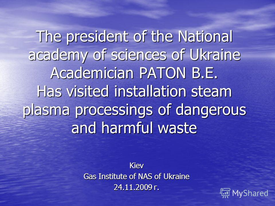 The president of the National academy of sciences of Ukraine Academician PATON B.E. Has visited installation steam plasma processings of dangerous and harmful waste Kiev Gas Institute of NAS of Ukraine 24.11.2009 г.