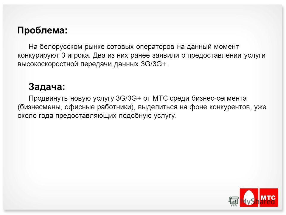 Проблема: На белорусском рынке сотовых операторов на данный момент конкурируют 3 игрока. Два из них ранее заявили о предоставлении услуги высокоскоростной передачи данных 3G/3G+. Задача: Продвинуть новую услугу 3G/3G+ от МТС среди бизнес-сегмента (би