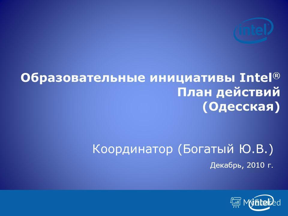 Образовательные инициативы Intel ® План действий (Одесская) Координатор (Богатый Ю.В.) Декабрь, 2010 г.