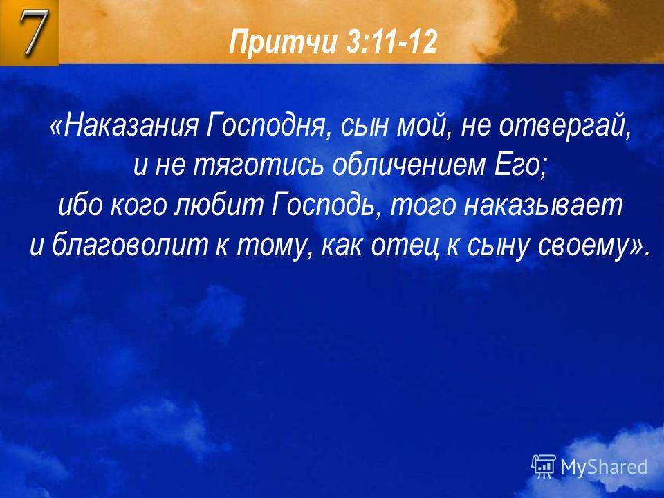 Притчи 3:11-12 «Наказания Господня, сын мой, не отвергай, и не тяготись обличением Его; ибо кого любит Господь, того наказывает и благоволит к тому, как отец к сыну своему».