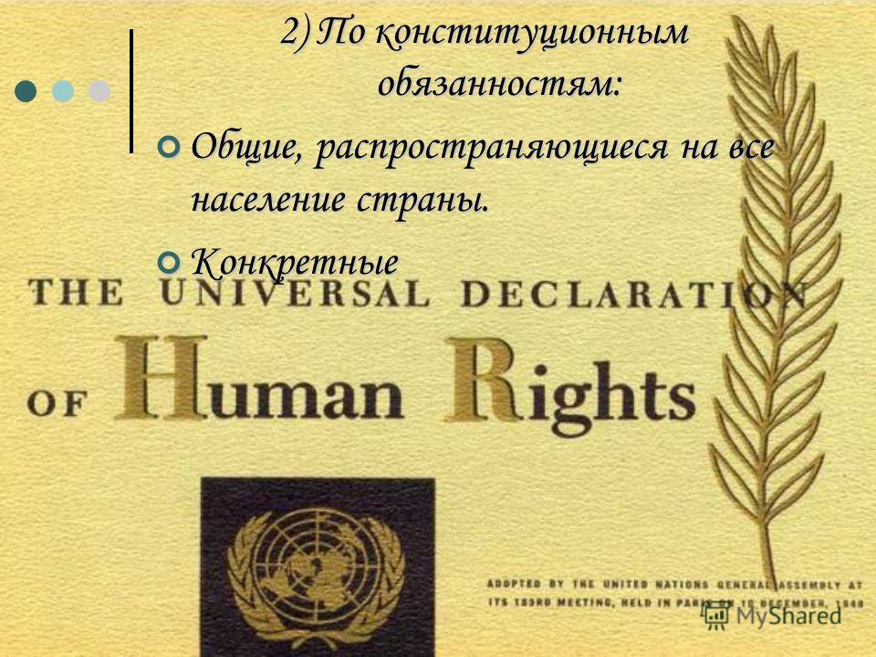 2) По конституционным обязанностям: Общие, распространяющиеся на все население страны. Общие, распространяющиеся на все население страны. Конкретные Конкретные