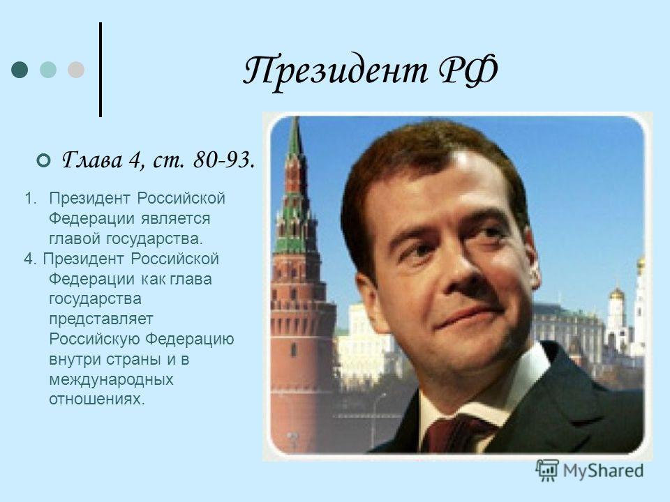 Президент РФ Глава 4, ст. 80-93. 1.Президент Российской Федерации является главой государства. 4. Президент Российской Федерации как глава государства представляет Российскую Федерацию внутри страны и в международных отношениях.