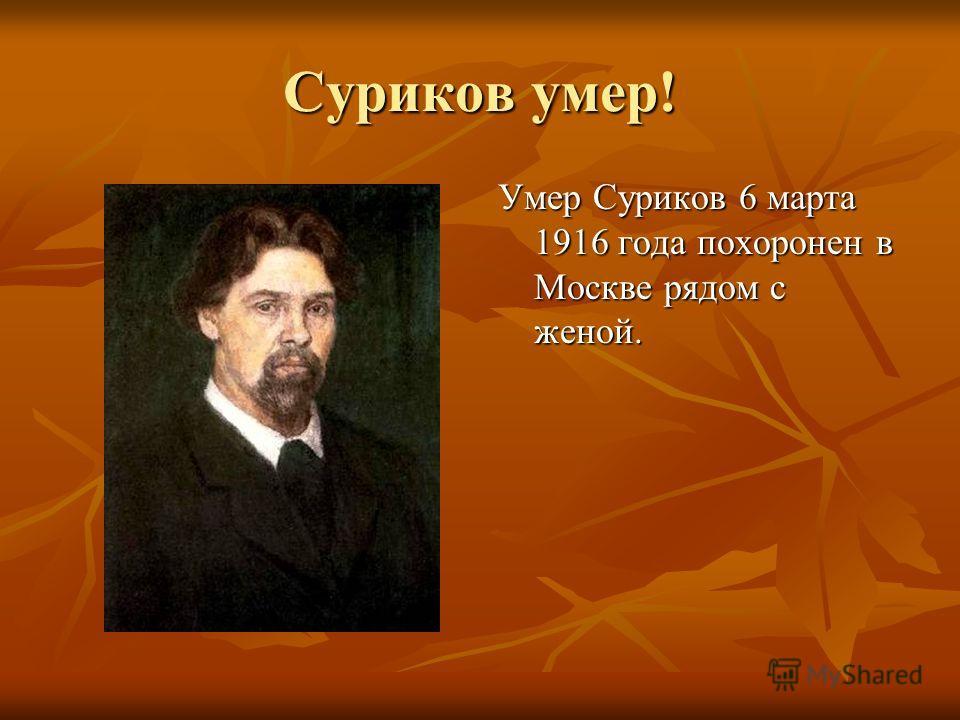Суриков умер! Умер Суриков 6 марта 1916 года похоронен в Москве рядом с женой.