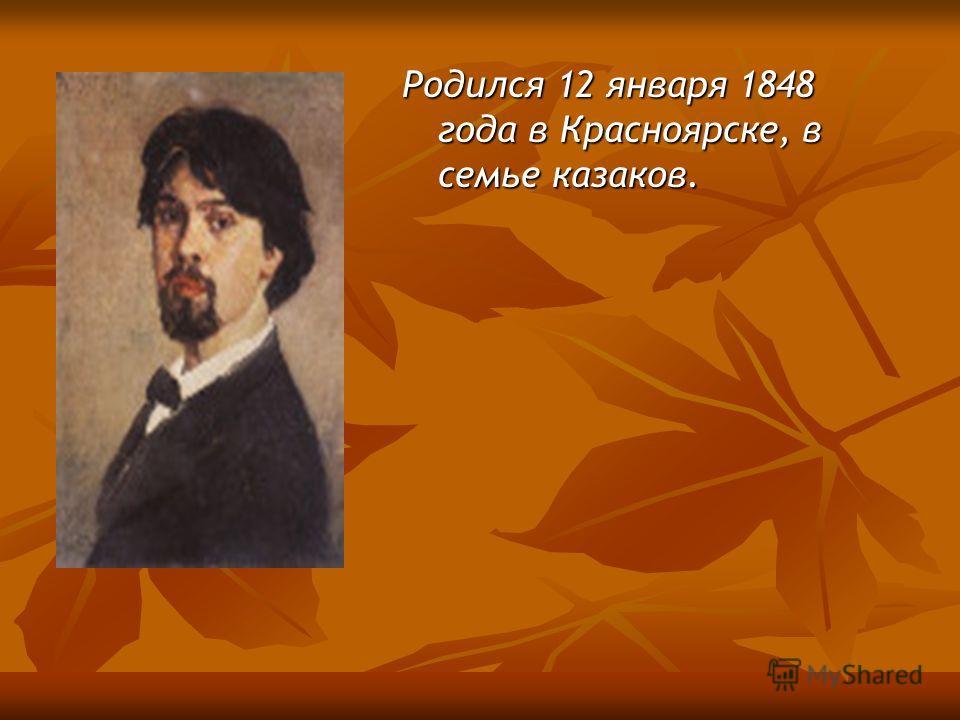 Родился 12 января 1848 года в Красноярске, в семье казаков.