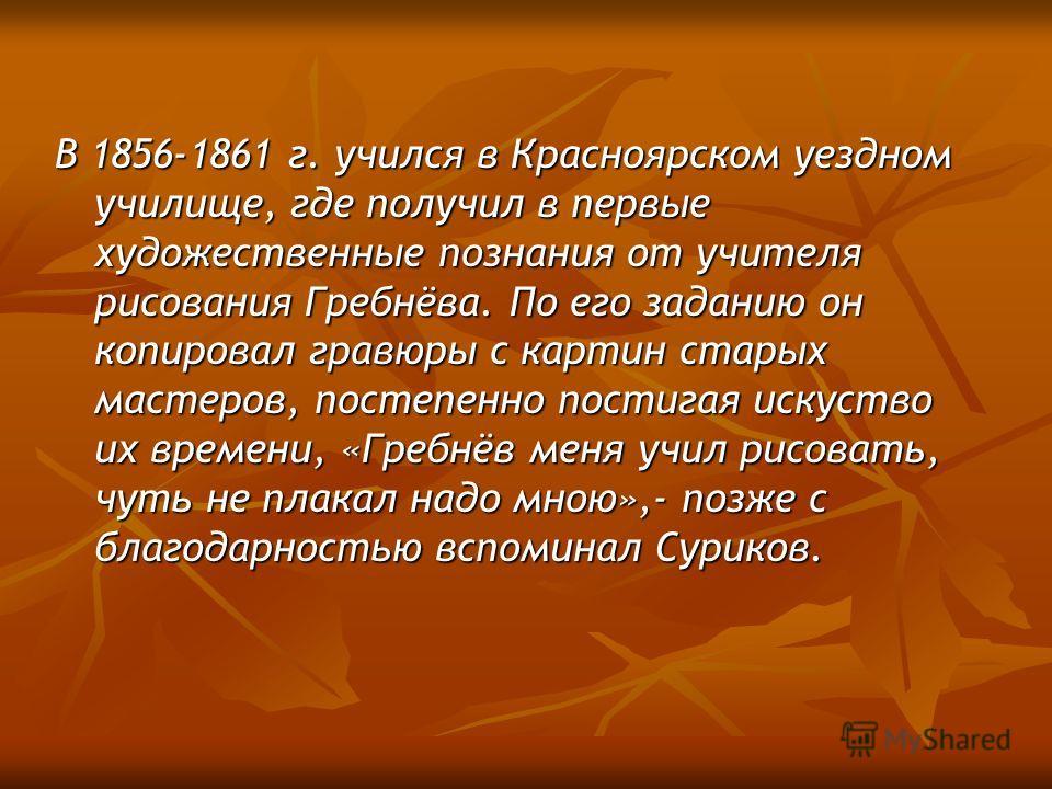 В 1856-1861 г. учился в Красноярском уездном училище, где получил в первые художественные познания от учителя рисования Гребнёва. По его заданию он копировал гравюры с картин старых мастеров, постепенно постигая искуство их времени, «Гребнёв меня учи