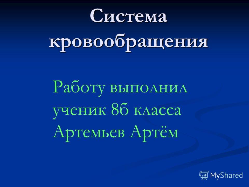 Система кровообращения Работу выполнил ученик 8б класса Артемьев Артём