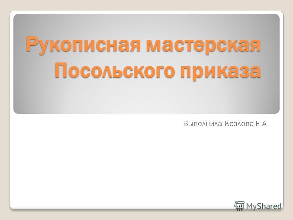 Рукописная мастерская Посольского приказа Выполнила Козлова Е.А.