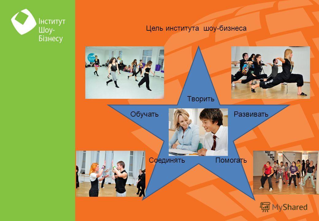 Цель института шоу-бизнеса Развивать Творить Помогать Обучать Соединять