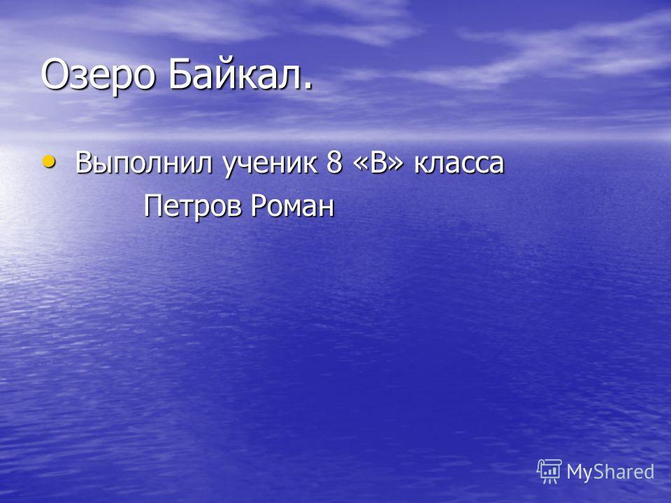 Озеро Байкал. Выполнил ученик 8 «В» класса Выполнил ученик 8 «В» класса Петров Роман Петров Роман