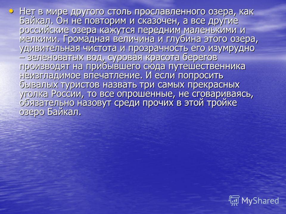 Нет в мире другого столь прославленного озера, как Байкал. Он не повторим и сказочен, а все другие российские озера кажутся передним маленькими и мелкими. Громадная величина и глубина этого озера, удивительная чистота и прозрачность его изумрудно – з