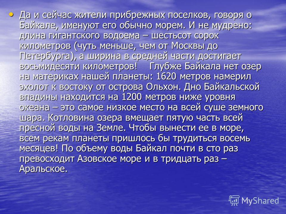 Да и сейчас жители прибрежных поселков, говоря о Байкале, именуют его обычно морем. И не мудрено: длина гигантского водоема – шестьсот сорок километров (чуть меньше, чем от Москвы до Петербурга), а ширина в средней части достигает восьмидесяти киломе