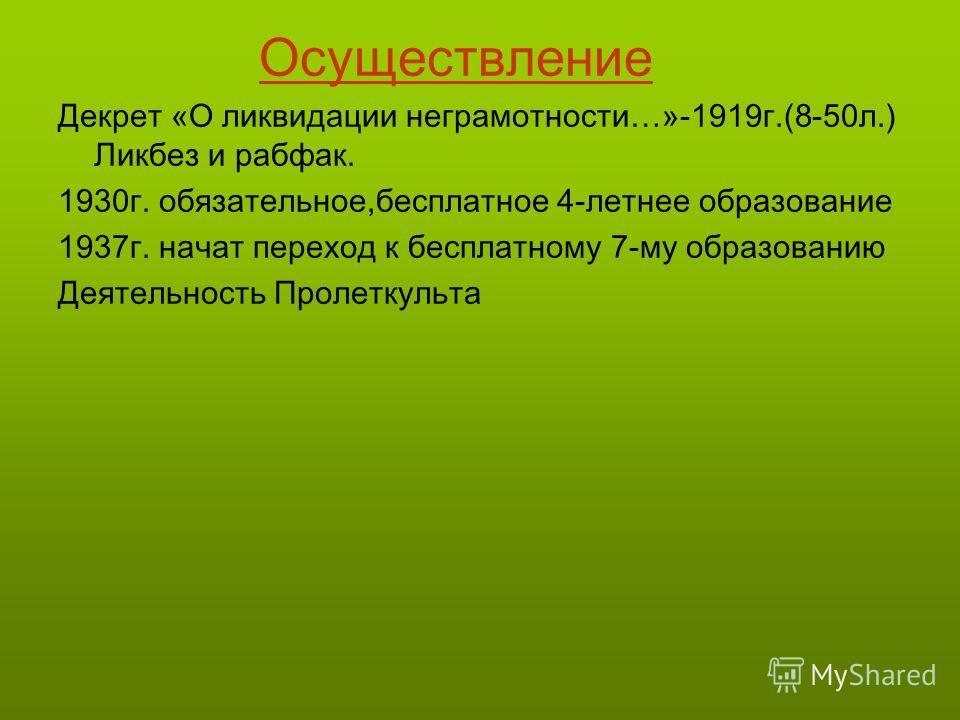 Осуществление Декрет «О ликвидации неграмотности…»-1919г.(8-50л.) Ликбез и рабфак. 1930г. обязательное,бесплатное 4-летнее образование 1937г. начат переход к бесплатному 7-му образованию Деятельность Пролеткульта