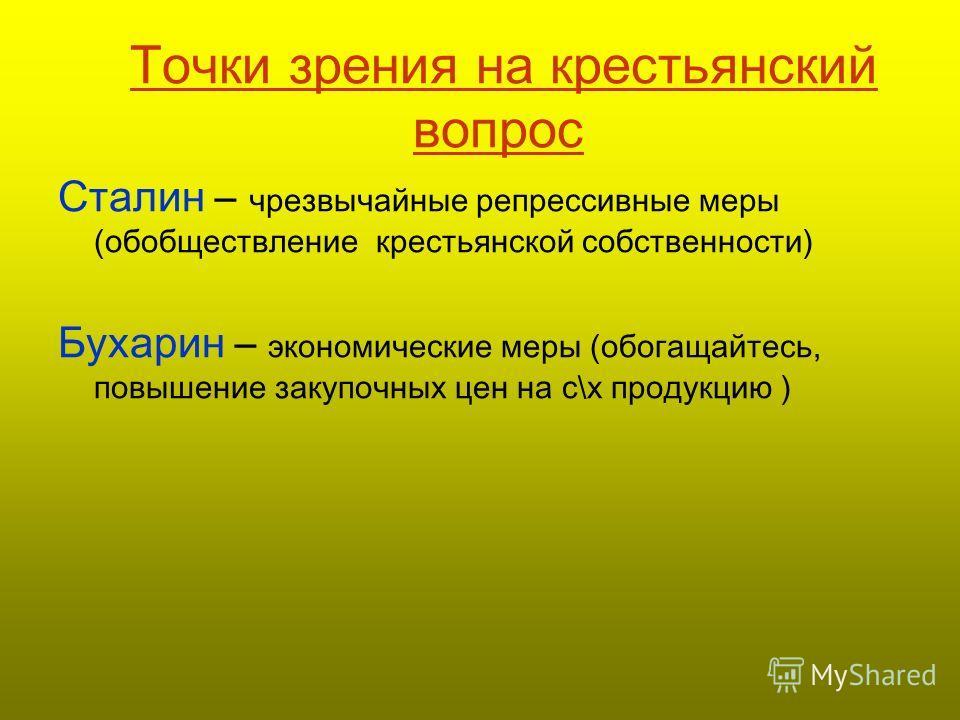 Точки зрения на крестьянский вопрос Сталин – чрезвычайные репрессивные меры (обобществление крестьянской собственности) Бухарин – экономические меры (обогащайтесь, повышение закупочных цен на с\х продукцию )
