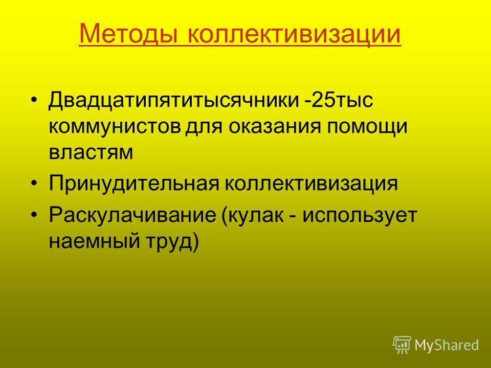 Методы коллективизации Двадцатипятитысячники -25тыс коммунистов для оказания помощи властям Принудительная коллективизация Раскулачивание (кулак - использует наемный труд)