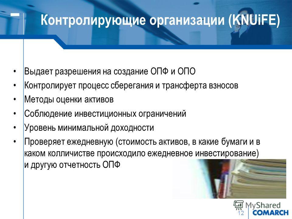 12 Контролирующие организации (KNUiFE) Выдает разрешения на создание ОПФ и ОПО Контролирует процесс сберегания и трансферта взносов Методы оценки активов Соблюдение инвестиционных ограничений Уровень минимальной доходности Проверяет ежедневную (стоим