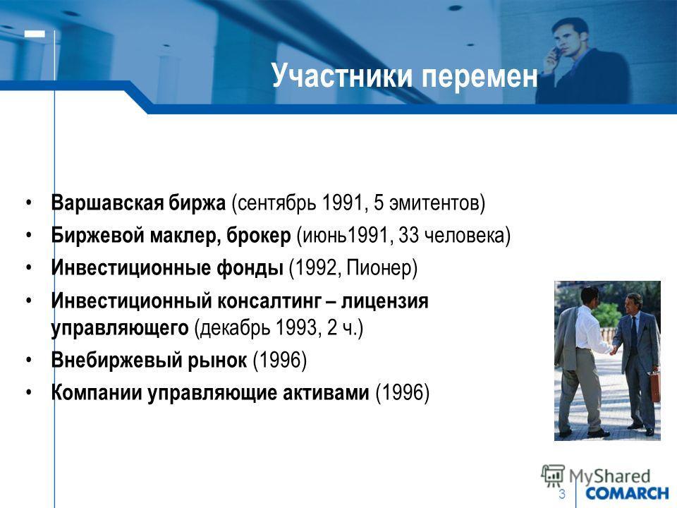 3 Участники перемен Варшавская биржа (сентябрь 1991, 5 эмитентов) Биржевой маклер, брокер (июнь1991, 33 человека) Инвестиционные фонды (1992, Пионер) Инвестиционный консалтинг – лицензия управляющего (декабрь 1993, 2 ч.) Внебиржевый рынок (1996) Комп