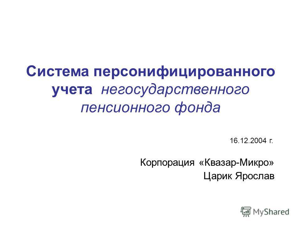 Система персонифицированного учета негосударственного пенсионного фонда Корпорация «Квазар-Микро» Царик Ярослав 16.12.2004 г.