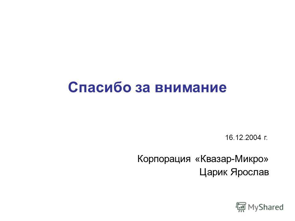 Спасибо за внимание Корпорация «Квазар-Микро» Царик Ярослав 16.12.2004 г.