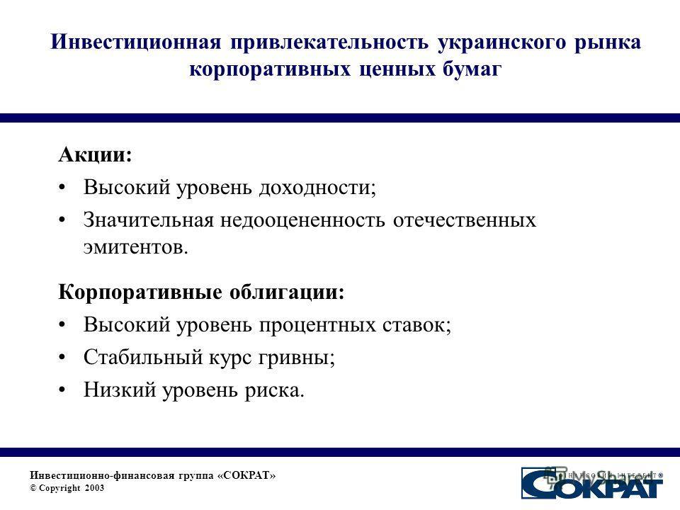 Инвестиционная привлекательность украинского рынка корпоративных ценных бумаг Акции: Высокий уровень доходности; Значительная недооцененность отечественных эмитентов. Корпоративные облигации: Высокий уровень процентных ставок; Стабильный курс гривны;