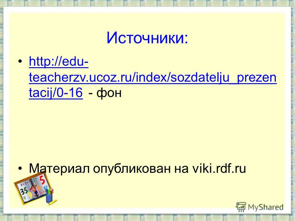 Источники: http://edu- teacherzv.ucoz.ru/index/sozdatelju_prezen tacij/0-16 - фонhttp://edu- teacherzv.ucoz.ru/index/sozdatelju_prezen tacij/0-16 Материал опубликован на viki.rdf.ru