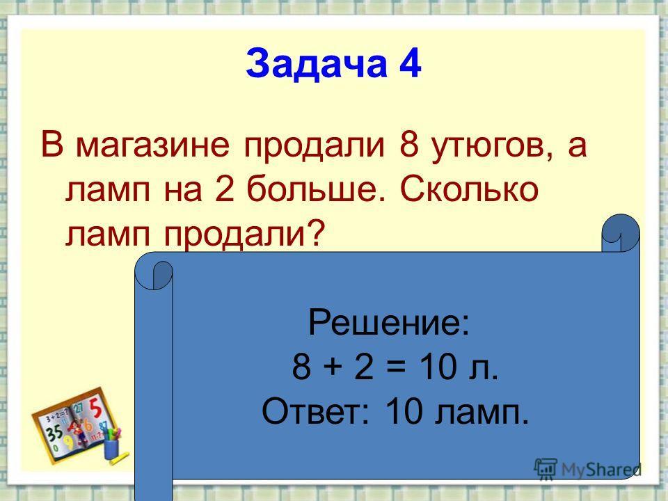Задача 4 В магазине продали 8 утюгов, а ламп на 2 больше. Сколько ламп продали? Решение: 8 + 2 = 10 л. Ответ: 10 ламп.