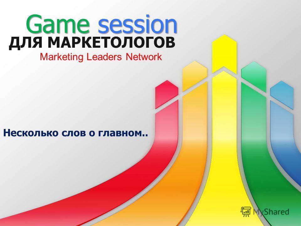ДЛЯ МАРКЕТОЛОГОВ Несколько слов о главном.. Game session Marketing Leaders Network