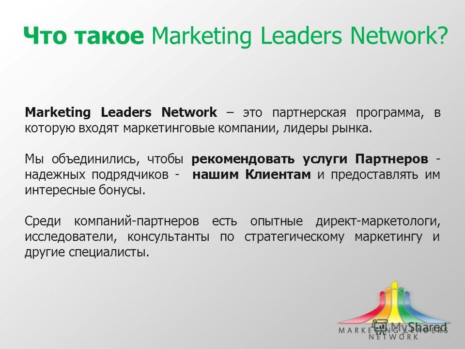 Что такое Marketing Leaders Network? Marketing Leaders Network – это партнерская программа, в которую входят маркетинговые компании, лидеры рынка. Мы объединились, чтобы рекомендовать услуги Партнеров - надежных подрядчиков - нашим Клиентам и предост