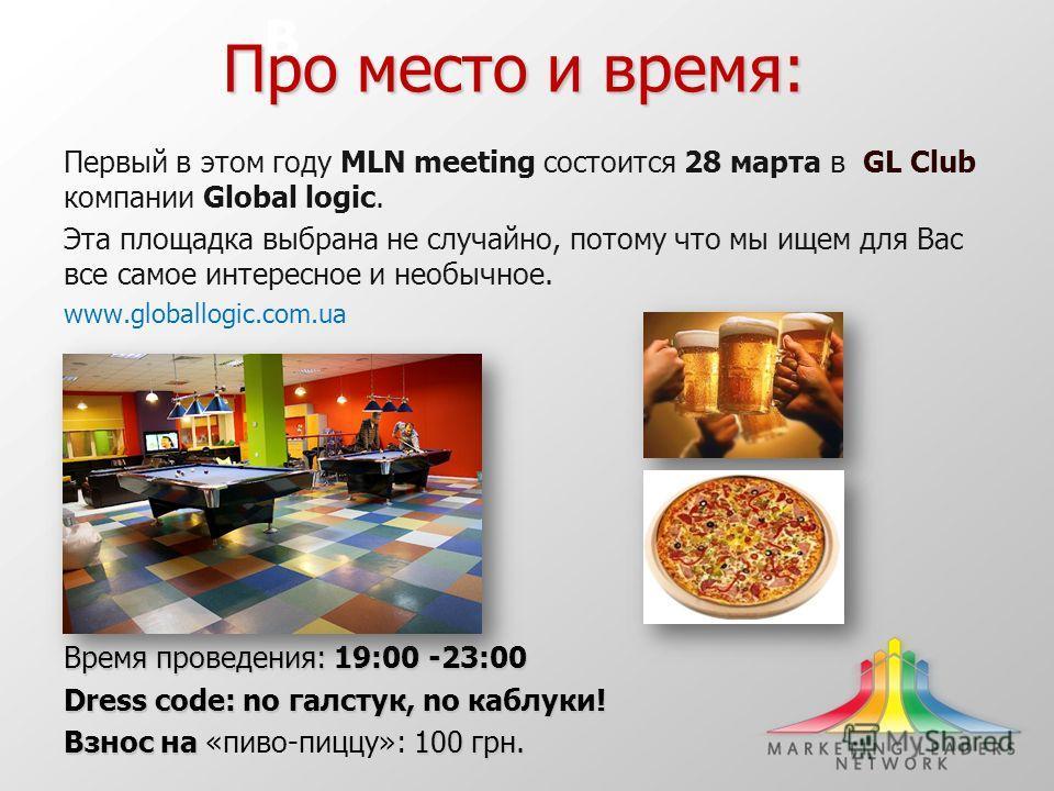 В Про место и время: Первый в этом году MLN meeting состоится 28 марта в GL Club компании Global logic. Эта площадка выбрана не случайно, потому что мы ищем для Вас все самое интересное и необычное. www.globallogic.com.ua Время проведения: 19:00 -23: