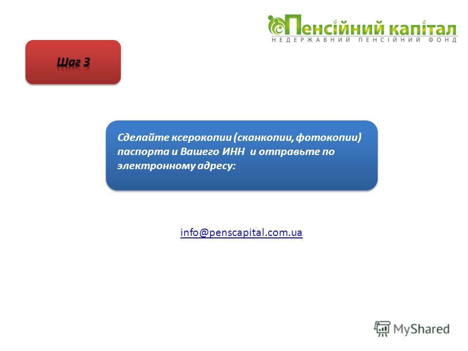 Сделайте ксерокопии (сканкопии, фотокопии) паспорта и Вашего ИНН и отправьте по электронному адресу: info@penscapital.com.ua