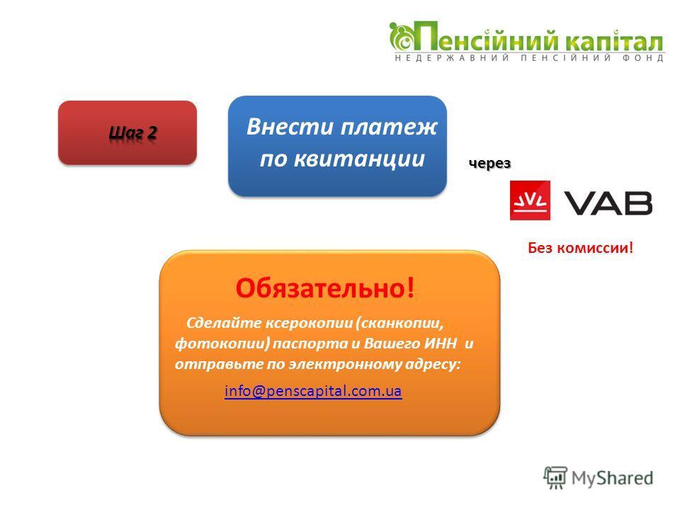 Внести платеж по квитанции через Без комиссии! Сделайте ксерокопии (сканкопии, фотокопии) паспорта и Вашего ИНН и отправьте по электронному адресу: info@penscapital.com.ua Обязательно!
