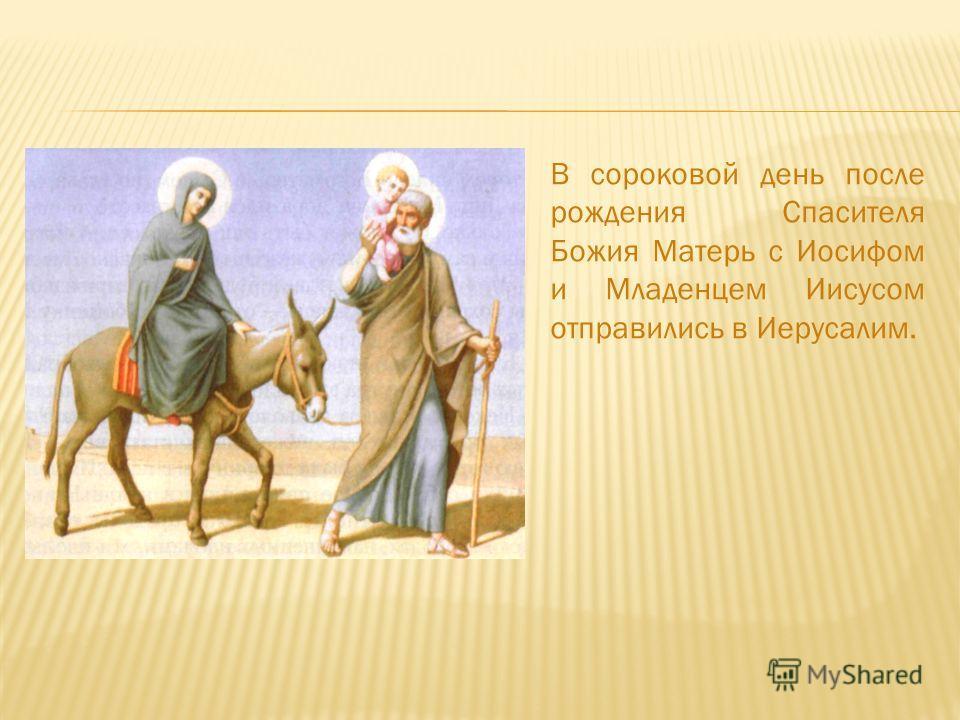 В сороковой день после рождения Спасителя Божия Матерь с Иосифом и Младенцем Иисусом отправились в Иерусалим.
