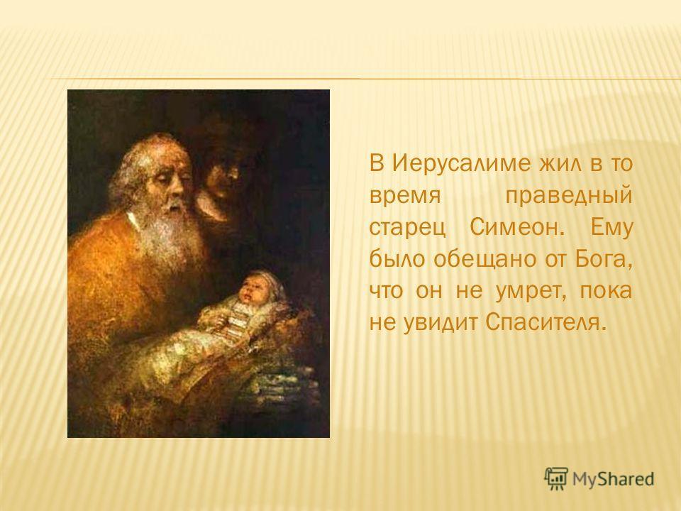 В Иерусалиме жил в то время праведный старец Симеон. Ему было обещано от Бога, что он не умрет, пока не увидит Спасителя.