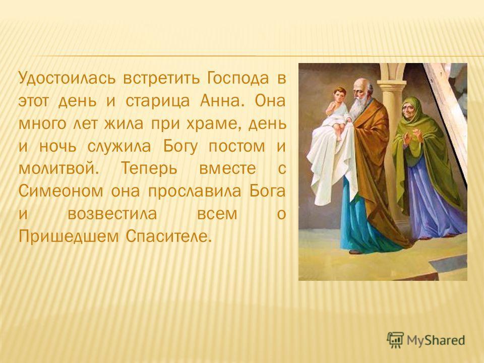 Удостоилась встретить Господа в этот день и старица Анна. Она много лет жила при храме, день и ночь служила Богу постом и молитвой. Теперь вместе с Симеоном она прославила Бога и возвестила всем о Пришедшем Спасителе.